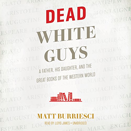Dead White Guys     A Father, His Daughter, and the Great Books of the Western World              By:                                                                                                                                 Matt Burriesci                               Narrated by:                                                                                                                                 Lloyd James                      Length: 9 hrs and 11 mins     5 ratings     Overall 4.8