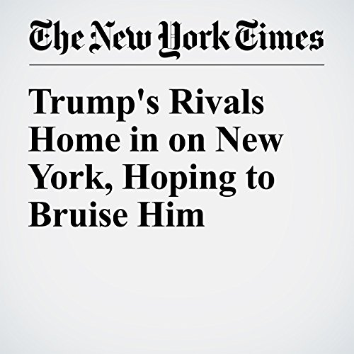Trump's Rivals Home in on New York, Hoping to Bruise Him cover art