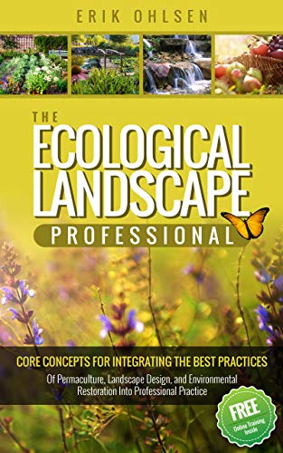 The Ecological Landscape Professional : Core Concepts for Integrating the Best Practices of Permaculture, Landscape Design, and Environmental Restoration into Professional Practice by [Erik Ohlsen]