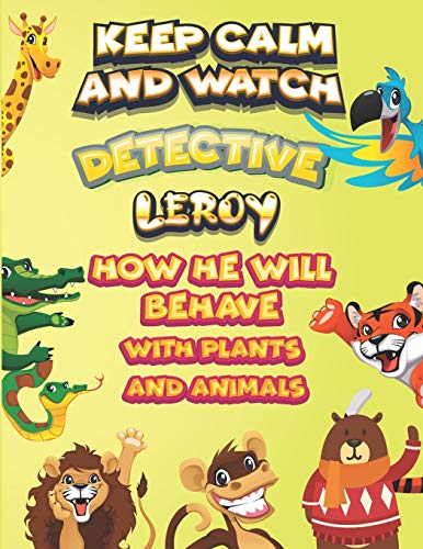keep calm and watch detective Leroy how he will behave with plant and animals: A Gorgeous Coloring and Guessing Game Book for Leroy /gift for Leroy, toddlers kids