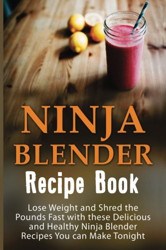 Ninja Blender Recipe Book: Lose Weight And Shred The Pounds Fast With These Delicious And Healthy Ninja Blender Recipe Book Recipes You Can Make ... Blender Recipes, Ninja Blender Cookbook)