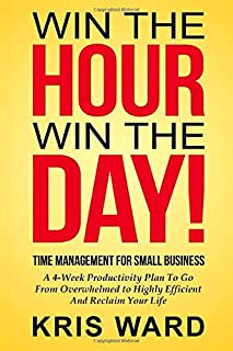 Time Management for Small Business: A 4-Week Productivity Plan to Go from Overwhelmed to Highly Effecient and Reclaim Your Life (Win The Hour, Win The Day) (Volume 1)