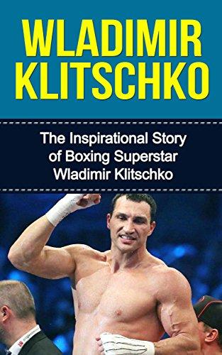 Wladimir Klitschko: The Inspirational Story of Boxing Superstar Wladimir Klitschko (Wladimir Klitschko Unauthorized Biography, Ukraine, Germany, Boxing Books) (English Edition)