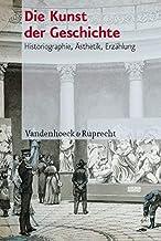 Die Kunst der Geschichte: Historiographie, Ãsthetik, Erzählung