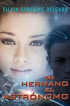 Mi Hermano el Astrónomo: novela juvenil popular (Spanish Edition) by [SILVIA GONZALEZ DELGADO]