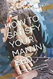 HOW TO SATISFY YOUR MAN IN BED: ( A mind blowing guide on how to make him desire you more in bed)