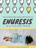 101 consejos para detener la enuresis de su hijo para siempre: Como ayudar a su hijo a dejar de...