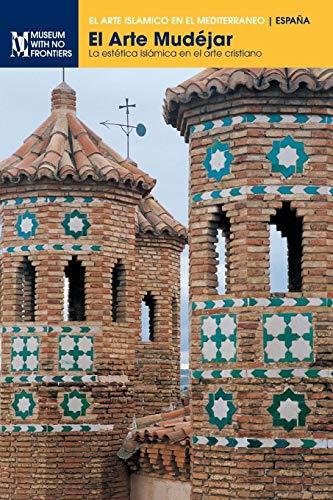 El Arte Mudéjar: La estética islámica en el arte cristiano (El Arte Islamico en el Mediterraneo)