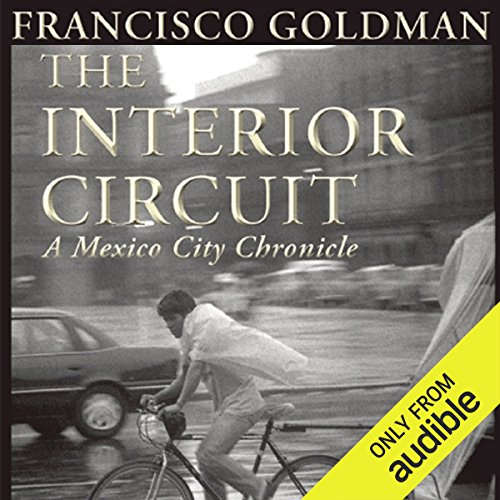 The Interior Circuit     A Mexico City Chronicle              Written by:                                                                                                                                 Francisco Goldman                               Narrated by:                                                                                                                                 Thom Rivera                      Length: 11 hrs and 55 mins     Not rated yet     Overall 0.0