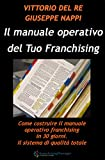 Come Costruire il manuale operativo del Tuo Franchising: Come costruire il manuale operativo franchising in 30 giorni. Il sistema di qualità totale.