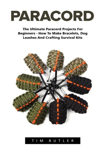 Paracord: The Ultimate Paracord Projects For Beginners - How To Make Bracelets, Dog Leashes And Crafting Survival Kits (Survival Guide, Bracelet And Survival Kit, Prepper\'s Survival)