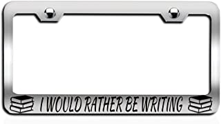 Makoroni - I Would Rather BE Writing Booklover Chrome Steel Metal Heavy Duty Decorative License Plate Frame, License Tag Holder