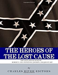 The Heroes of the Lost Cause: The Lives and Legacies of Robert E. Lee, Stonewall Jackson, and JEB Stuart