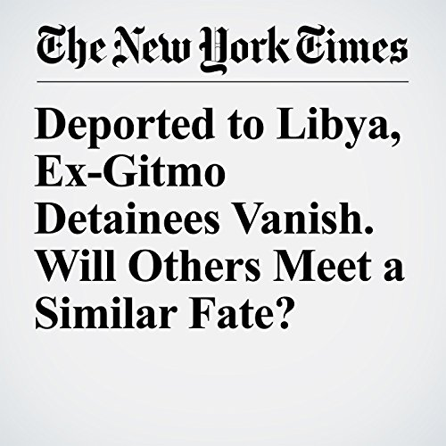 Deported to Libya, Ex-Gitmo Detainees Vanish. Will Others Meet a Similar Fate? copertina