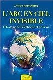 L'Arc-en-ciel invisible - L'histoire de l'électricité et de la vie