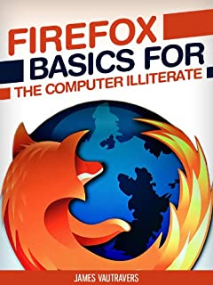 Firefox Basics for the Computer Illiterate: With tips on installation, setting up your homepage, customization and more. (Tech 101 Kindle Book Series)
