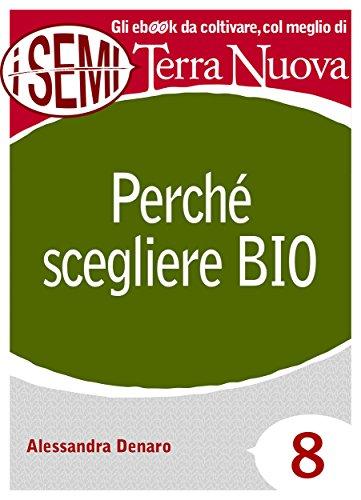 Perché scegliere Bio: È salutare, pulito e fa bene al Pianeta. (I Semi di Terra Nuova Vol. 8)...
