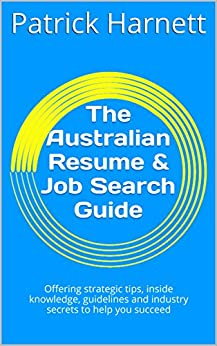 The Australian Resume & Job Search Guide: Offering strategic tips, inside knowledge, guidelines and industry secrets to help you succeed by [Patrick Harnett]