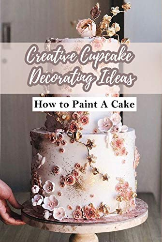 Creative Cupcake Decorating Ideas: How to Paint A Cake: For People Who Love Cake Decorating (English Edition)
