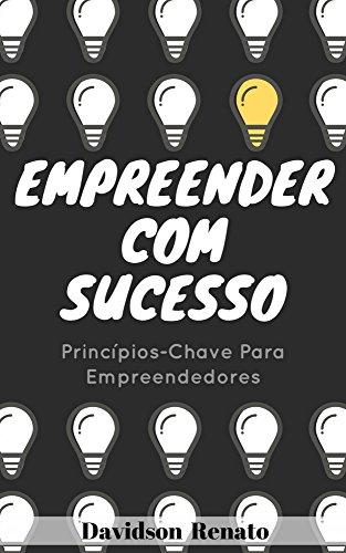 Empreender Com Sucesso: Princípios-Chave Para Empreendedores