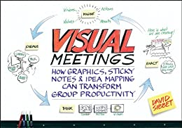 Visual Meetings: How Graphics, Sticky Notes and Idea Mapping Can Transform Group Productivity (English Edition) von [David Sibbet]