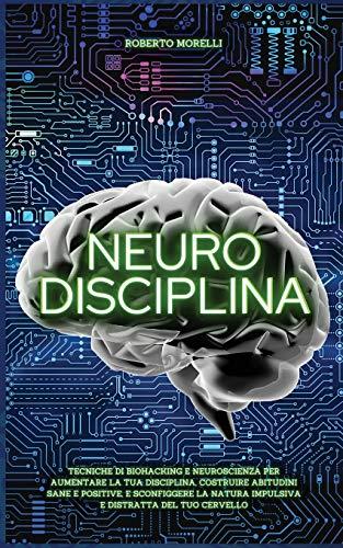 NEURO DISCIPLINA: Tecniche di Biohacking e Neuroscienza per aumentare la tua disciplina, costruire abitudini sane e positive, e sconfiggere la natura impulsiva e distratta del tuo cervello: 2