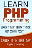 PHP Programming: Learn PHP Programming: - CRUSH IT IN ONE DAY. Learn It Fast. Learn It Once. Get Coding Today.