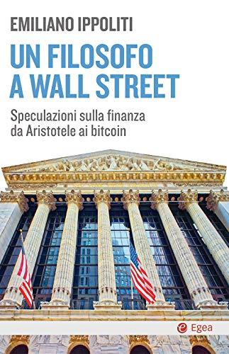 Un filosofo a Wall Street. Speculazioni sulla finanza da Aristotele ai bitcoin