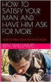 HOW TO SATISFY YOUR MAN AND HAVE HIM ASK FOR MORE: HOW TO MAKE YOUR MARRIAGE WORK (English Edition)
