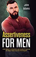 Assertiveness for Men: Stop Being a Pushover and Learn to Say No by Using These Proven Techniques