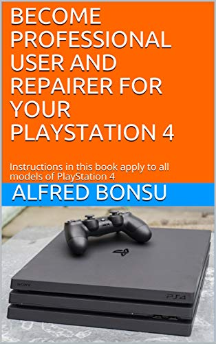 BECOME PROFESSIONAL USER AND REPAIRER FOR YOUR PLAYSTATION 4: Instructions in this book apply to all models of PlayStation 4 (English Edition)