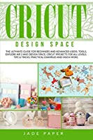 Cricut design space: The Ultimate Guide for Beginners and Advanced Users. Tools, Explore Air 2 and Design Space, Cricut Projects for all Levels, Tips & Tricks, Practical Examples and Much More.