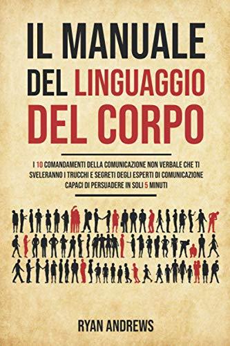 Il Manuale Del Linguaggio Del Corpo: I 10 comandamenti della comunicazione non verbale che ti sveleranno i trucchi e segreti degli esperti di comunicazione,capaci di persuadere in soli 5 minuti