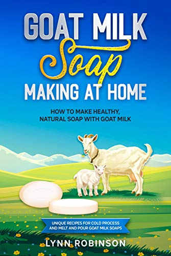 Goat Milk Soap Making at Home: How to Make Healthy, Natural Soap with Goat Milk - Unique Recipes for Cold Process and Melt and Pour Goat Milk Soaps by [Lynn  Robinson]