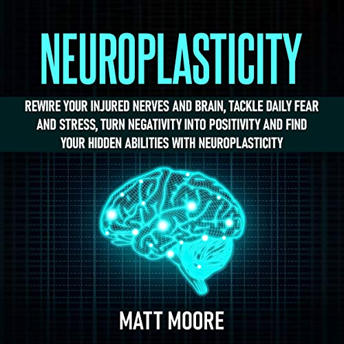 Neuroplasticity: Rewire Your Injured Nerves and Brain, Tackle Daily Fear and Stress, Turn Negativity into Positivity and Find Your Hidden Abilities with Neuroplasticity