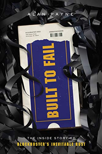 Built to Fail: The Inside Story of Blockbuster's Inevitable Bust by [Alan Payne]