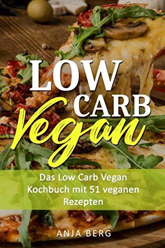 Low Carb Vegan: Das Low Carb Vegan Kochbuch mit 51 veganen Rezepten - schnell und gesund abnehmen mit Low Carb