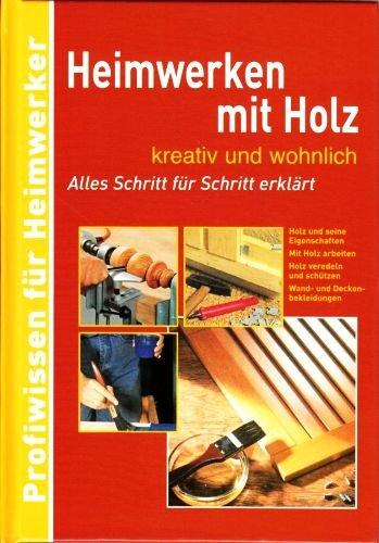 Heimwerken mit Holz .... kreativ und wohnlich - Alles Schritt für Schritt erklärt (Profiwissen für Heimwerker) [Illustrierte Ausgabe]