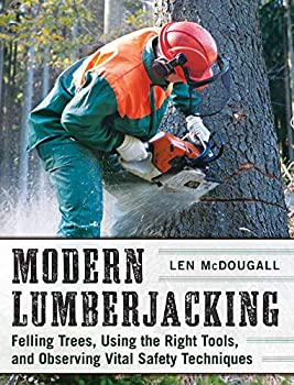 Modern Lumberjacking  Felling Trees Using the Right Tools and Observing Vital Safety Techniques