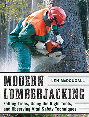 Modern Lumberjacking: Felling Trees, Using the Right Tools, and Observing Vital Safety Techniques (English Edition)