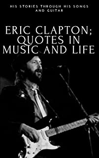 His Stories Through His Songs And Guitar, Eric Clapton Quotes In Music And life (English Edition)