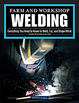 Farm and Workshop Welding Third Revised Edition  Everything You Need to Know to Weld Cut and Shape Metal  Fox Chapel Publishing  Learn and Avoid Common Mistakes with Over 400 Step-by-Step Photos