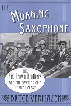 That Moaning Saxophone: The Six Brown Brothers and the Dawning of a Musical Craze by [Bruce Vermazen]