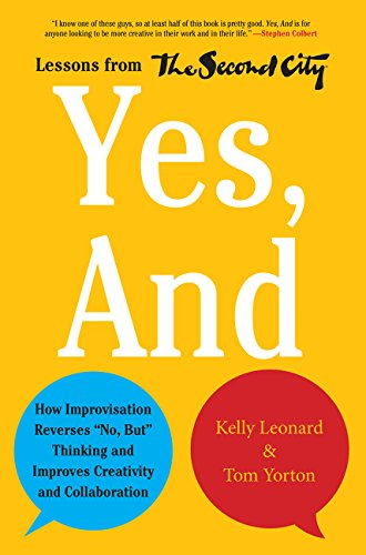 "Yes, And: How Improvisation Reverses ""No, But"" Thinking and Improves Creativity and Collaboration--L"