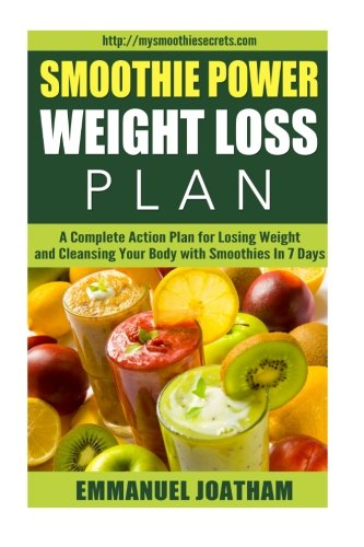 Smoothie Power Weight Loss – A Complete Action Plan for Losing Weight and Cleansing Your Body with Smoothies in 7 Days