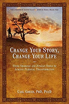 Change Your Story, Change Your Life: Using Shamanic and Jungian Tools to Achieve Personal Transformation by [Carl Greer]