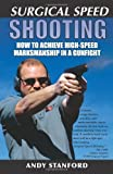 Surgical Speed Shooting: How to Achieve High-Speed Marksmanship in a Gunfight - Andy Stanford