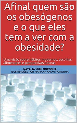 Afinal quem são os obesógenos e o que eles tem a ver com a obesidade?: Uma visão sobre hábitos modernos, escolhas alimentares e perspectivas futuras (1) (Portuguese Edition)