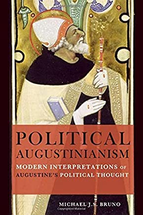 Political Augustinianism: Modern Interpretations of Augustines Political Thought by Michael J. S. Bruno(2014-09-01)