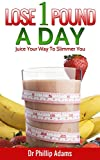 Lose 1 Pound A Day: Juice Your Way To A Slimmer You With Fat Loss  Recipes...
